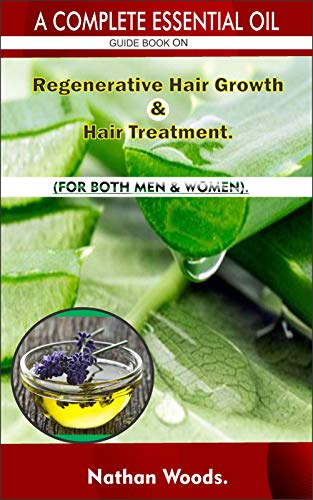 A Complete Essential Oil Guide Book On Regenerative Hair Growth/Hair Treatment.: FOR BOTH MEN & WOMEN. by [Nathan Woods]