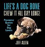 Life's a Dog Bone Chew it All Day Long!:...
