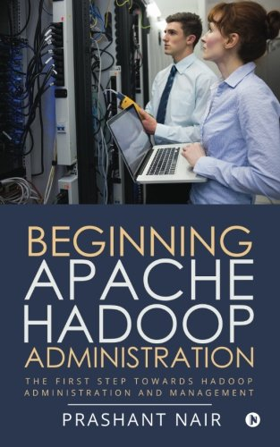 Beginning Apache Hadoop Administration: The First Step towards Hadoop Administration and Management