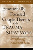 Emotionally Focused Couple Therapy with Trauma Survivors: Strengthening Attachment Bonds (The Guilford Family Therapy)