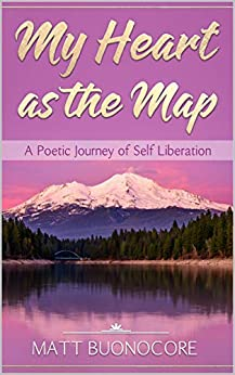 My Heart as the Map: A Poetic Journey of Self Liberation by [Matt Buonocore]