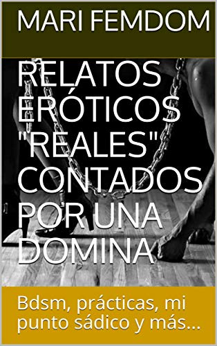 """RELATOS ERÓTICOS """"REALES"""" CONTADOS POR UNA DOMINA: Bdsm, prácticas, mi punto sádico y más..."""