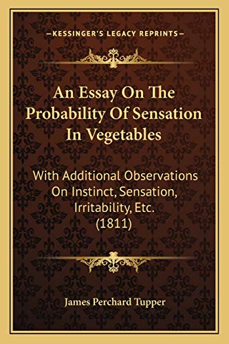 Essay on the Probability of Sensation in Vegetables: With Additional Observations On Instinct, Sensation, Irritability, Etc. (1811)