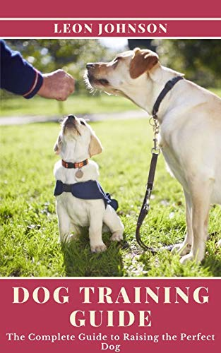 Dog Training Guide: The Complete Guide to Raising the Perfect Dog