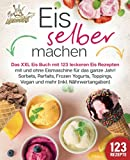 Eis selber machen: Das XXL Eis Buch mit 123 leckeren Eis Rezepten mit und ohne Eismaschine für das ganze Jahr! Sorbets, Parfaits, Frozen Yogurts, Toppings, Vegan und mehr (inkl. Nährwertangaben)