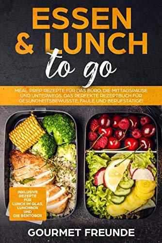 Essen & Lunch to go: Meal Prep Rezepte für das Büro und unterwegs. Das perfekte Rezeptbuch für Gesundheitsbewusste, Faule und Berufstätige!
