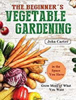 The Beginner's Vegetable Gardening: Grow More of What You Want in the Space You Have