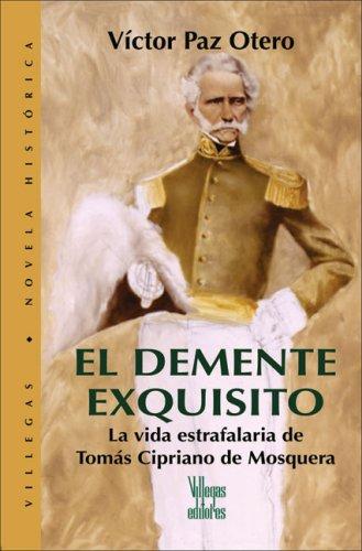 El Demente Exquisito: La Vida Estrafalaria de Tomas Cipriano de Mosquera (Villega Novela Historica series)