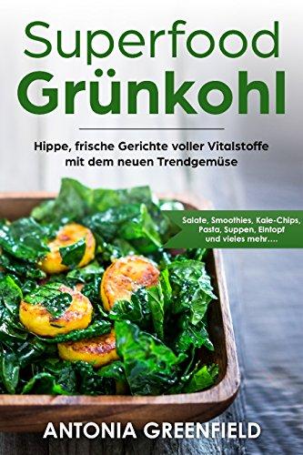 Superfood Grünkohl: Hippe, frische Gerichte voller Vitalstoffe mit dem neuen Trendgemüse: Salate, Smoothies, Kale-Chips, Pasta, Suppen, Eintopf und vieles mehr….