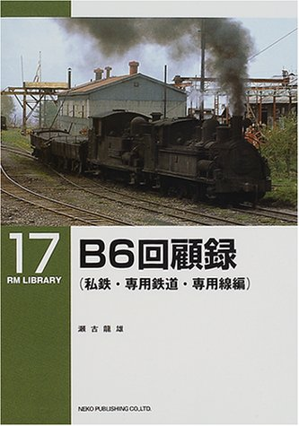 B6回顧録 私鉄・専用鉄道・専用線編 (RM LIBRARY(17))