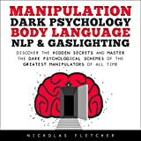Manipulation, Dark Psychology, Body Language, NLP & Gaslighting: Discover the Hidden Secrets and Master the Dark Psychological Schemes of the Greatest Manipulators of All Time
