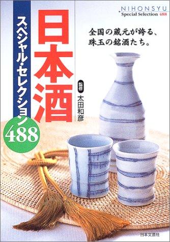 日本酒スペシャル・セレクション488―全国の蔵元が誇る、珠玉の銘酒たち。