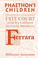Phaethon's Children: The Este Court And Its Culture In Early Modern Ferrara (MEDIEVAL & RENAISSANCE TEXTS & STUDIES)