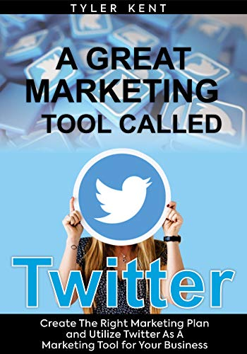 A Great Marketing Tool Called Twitter: Create The Right Marketing Plan And Utilize Twitter As A Marketing Tool For Your Business