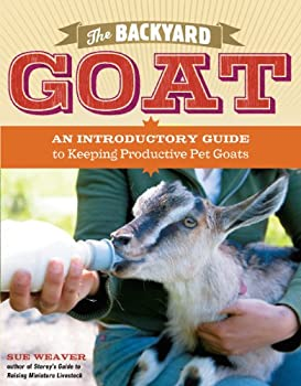 The Backyard Goat  An Introductory Guide to Keeping and Enjoying Pet Goats from Feeding and Housing to Making Your Own Cheese