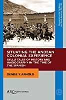 Situating the Andean Colonial Experience: Ayllu Tales of History and Hagiography in the Time of the Spanish (Mesoamerica, the Caribbean, and South America, 700-1700)