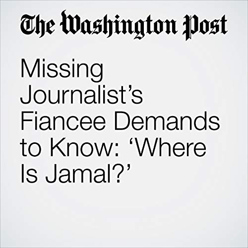 Missing Journalist's Fiancee Demands to Know: 'Where Is Jamal?' copertina