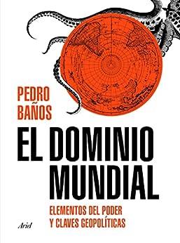 El dominio mundial: Elementos del poder y claves geopolíticas (Ariel) (Spanish Edition) par [Pedro Baños Bajo]