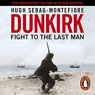Dunkirk     Fight to the Last Man              By:                                                                                                                                 Hugh Sebag-Montefiore                               Narrated by:                                                                                                                                 Roy McMillan                      Length: 21 hrs and 25 mins     18 ratings     Overall 4.7