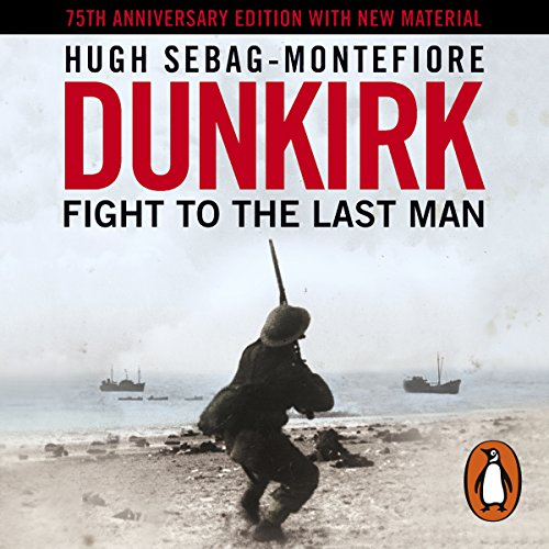 Dunkirk     Fight to the Last Man              By:                                                                                                                                 Hugh Sebag-Montefiore                               Narrated by:                                                                                                                                 Roy McMillan                      Length: 21 hrs and 25 mins     159 ratings     Overall 4.7