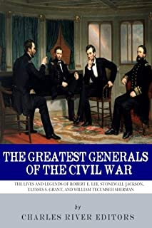 The Greatest Generals of the Civil War: The Lives and Legends of Robert E. Lee, Stonewall Jackson, Ulysses S. Grant, and William Tecumseh Sherman