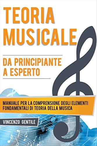 Teoria Musicale: Manuale per la comprensione degli elementi fondamentali di teoria della musica - Da principiante a esperto (Nozioni essenziali per musicisti Vol. 1) (Italian Edition)