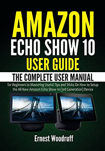 Amazon Echo Show 10 User Guide: The Complete User Manual for Beginners to Mastering Useful Tips and Tricks On How to Setup the All-New Amazon Echo Show ... Echo Device User