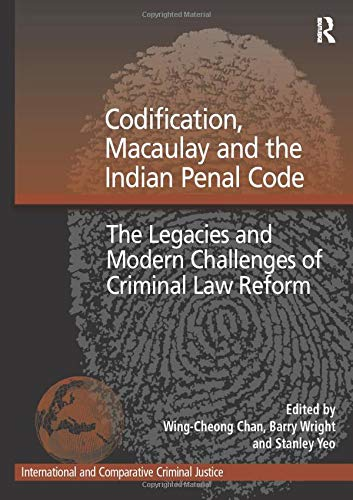Codification, Macaulay and the Indian Penal Code: The Legacies and Modern Challenges of Criminal Law Reform (International and Comparative Criminal Justice)