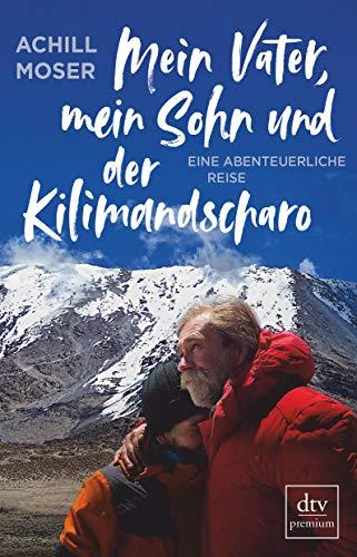 Mein Vater, mein Sohn und der Kilimandscharo: Eine abenteuerliche Reise