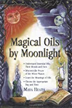 Magic Oils by Moonlight: Understand Essential Oils, Their Blends and Uses; Discover the Power of the Moon Phases; Learn the Meanings of Oils; Choose the Appropriate Day