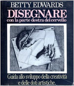 Disegnare con la parte destra del cervello. Guida allo sviluppo della creatività e delle doti artistiche