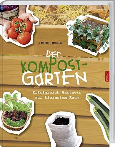 Der Kompostgarten: Gärtnern auf kleinstem Raum.: Erfolgreich Gärtnern auf kleinstem Raum.