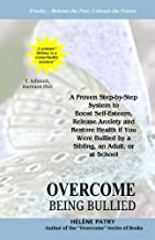 Overcome Being Bullied: A proven step-by-step system to boost self-esteem, release anxiety and restore health if you were bullied by a sibling, an adult, or at school