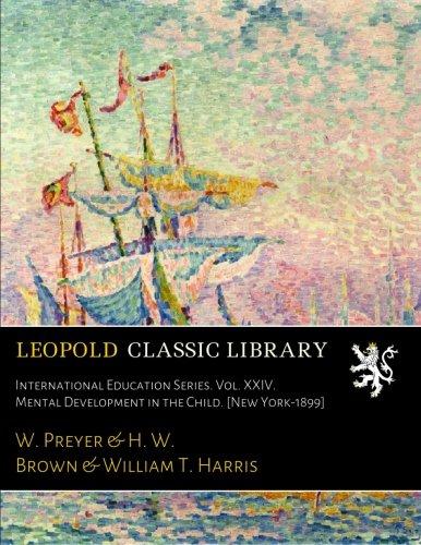 International Education Series. Vol. XXIV. Mental Development in the Child. [New York-1899]