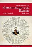 Kleine Geschichte des Großherzogtums Baden 1806-1918 (Kleine Geschichte. Regionalgeschichte - fundiert und kompakt)