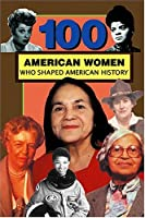 100 American Women Who Shaped American History (100 Series)