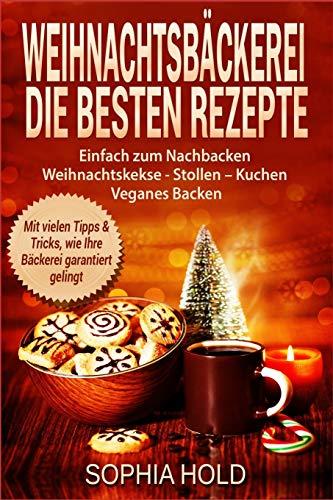 Weihnachtsbäckerei Die besten Rezepte Einfach zum Nachbacken Weihnachtskekse - Stollen – Kuchen Veganes Backen Mit vielen Tipps & Tricks, wie Ihre Bäckerei garantiert gelingt