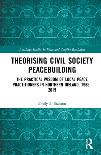 Compare Textbook Prices for Theorising Civil Society Peacebuilding: The Practical Wisdom of Local Peace Practitioners in Northern Ireland, 1965–2015 Routledge Studies in Peace and Conflict Resolution 1 Edition ISBN 9780367496838 by Stanton, Emily E.