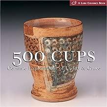 500 Cups: Ceramic Explorations of Utility & Grace (A Lake Ceramics Book)