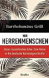 Wir Herrenmenschen: Unser rassistisches Erbe: Eine Reise in die deutsche Kolonialgeschichte - Mit zahlreichen Abbildungen - Bartholomäus Grill