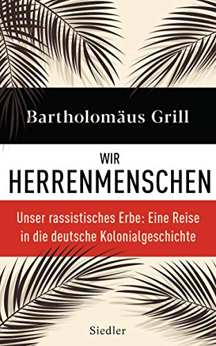 Wir Herrenmenschen: Unser rassistisches Erbe: Eine Reise in die deutsche Kolonialgeschichte - Mit zahlreichen Abbildungen