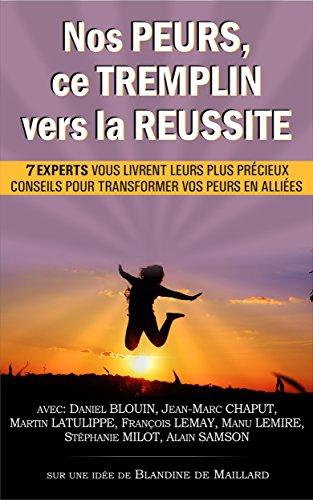 Nos PEURS, ce TREMPLIN vers la REUSSITE: 7 experts vous livrent leurs plus précieux conseils pour transformer vos peurs en alliées (French Edition)
