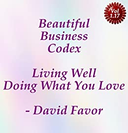 Beautiful Business Codex - Living Well Doing What You Love - Your Art + Science + Tools + Technologies for Crafting Your Content Cashflows by [David Favor]