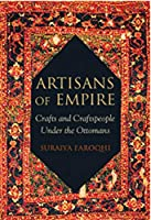 Artisans of Empire: Crafts and Craftspeople Under the Ottomans (Library of Ottoman Studies)