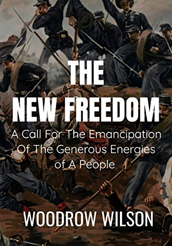 THE NEW FREEDOM A Call For The Emancipation Of The Generous Energies of A People - Woodrow Wilson: Classic Edition