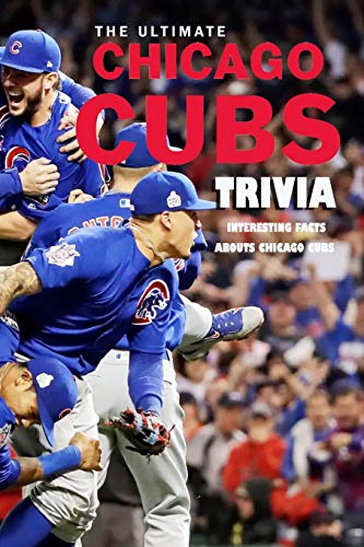 The Ultimate Chicago Cubs Trivia: Interesting Facts abouts Chicago Cubs: Chicago Cubs Quiz Book