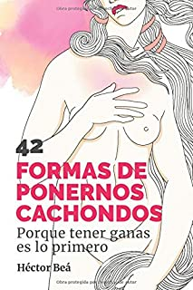 42 FORMAS DE PONERNOS CACHONDOS: Porque tener ganas es lo primero