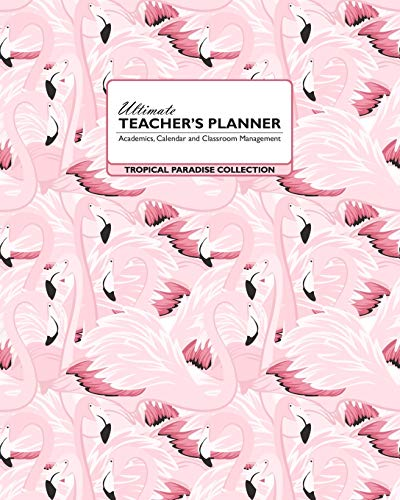 Ultimate Teacher's Planner - Tropical Paradise Collection: Pink Flamingos Make This the Perfect Academic, Calendars, and Classroom Management Tools ... Elementary, High School and Homeschooling