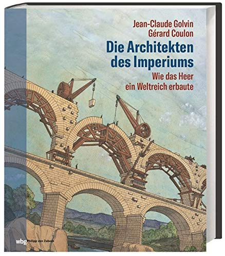 Die Architekten des Imperiums. Wie das Heer ein Weltreich erbaute. Römische Soldaten als Ingenieure und Baumeister: Aquädukte, Brücken und Straßen tragen den Fortschritt Roms in die Provinzen