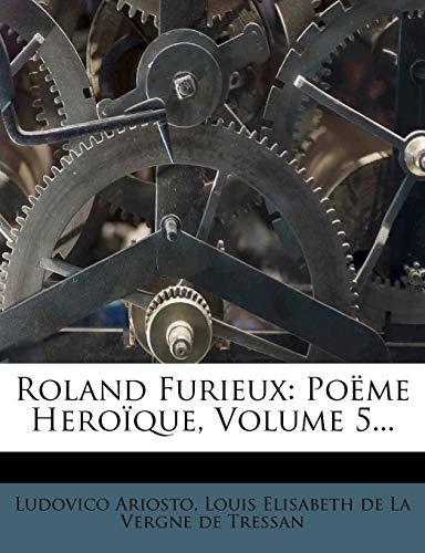 Roland Furieux: Poeme Heroique, Volume 5...
